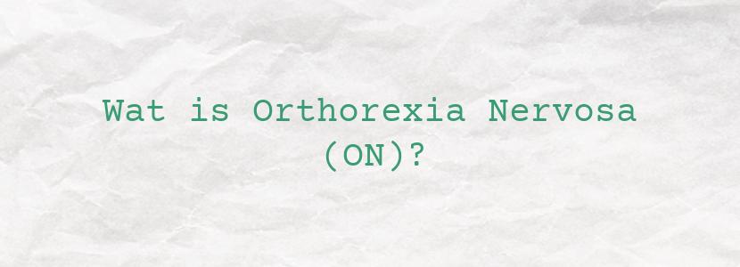 Wat is Orthorexia Nervosa (ON)?