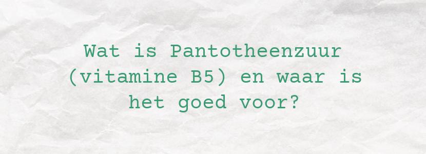 Wat is Pantotheenzuur (vitamine B5) en waar is het goed voor?