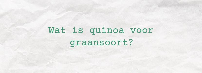 Wat is quinoa voor graansoort?