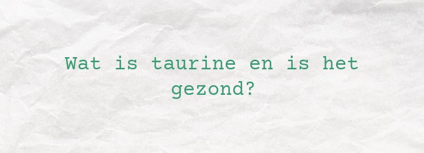 Wat is taurine en is het gezond?