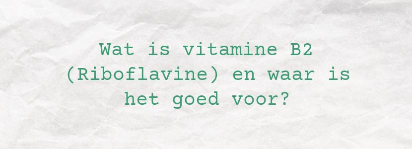 Wat is vitamine B2 (Riboflavine) en waar is het goed voor?