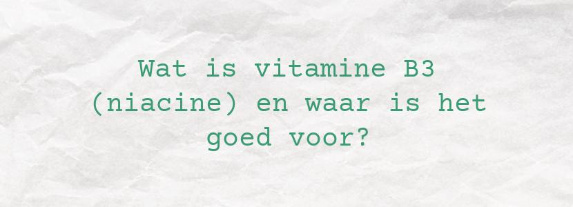 Wat is vitamine B3 (niacine) en waar is het goed voor?