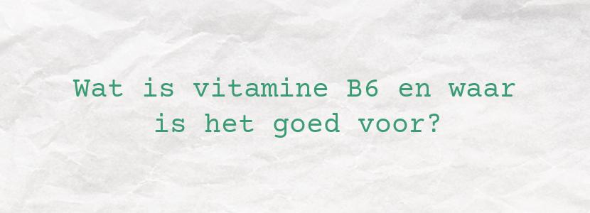 Wat is vitamine B6 en waar is het goed voor?