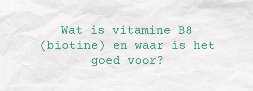 Wat is vitamine B8 (biotine) en waar is het goed voor?