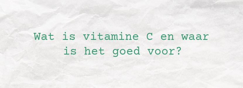 Wat is vitamine C en waar is het goed voor?