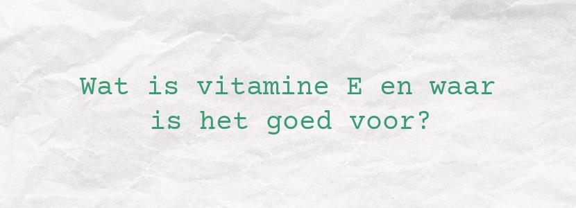Wat is vitamine E en waar is het goed voor?