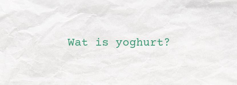 Wat is yoghurt?