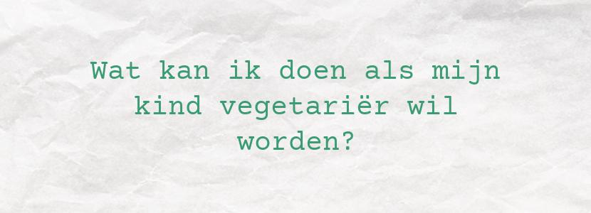 Wat kan ik doen als mijn kind vegetariër wil worden?