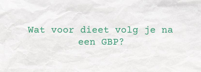 Wat voor dieet volg je na een GBP?