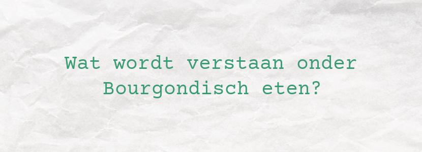 Wat wordt verstaan onder Bourgondisch eten?