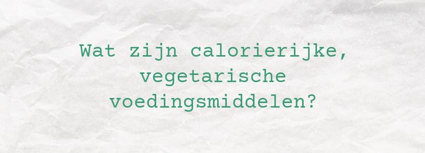 Wat zijn calorierijke, vegetarische voedingsmiddelen?
