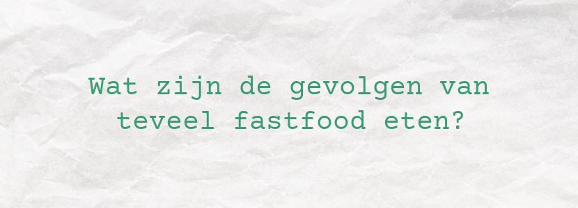 Wat zijn de gevolgen van teveel fastfood eten?