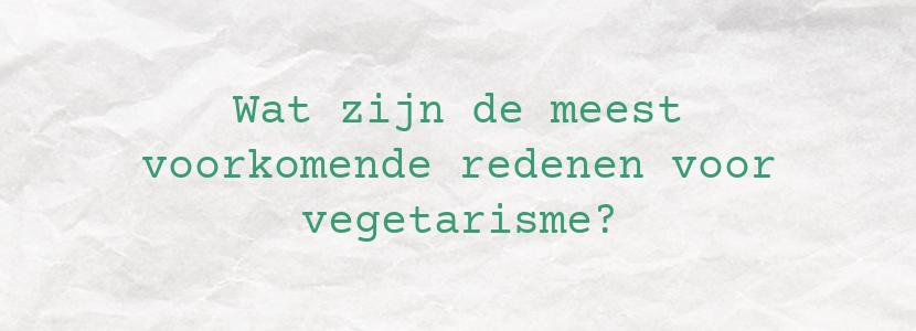Wat zijn de meest voorkomende redenen voor vegetarisme?
