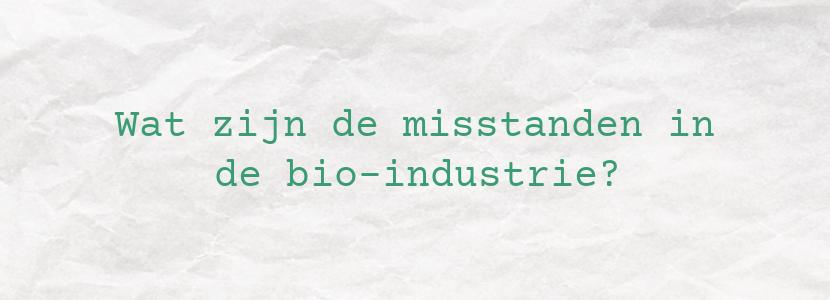Wat zijn de misstanden in de bio-industrie?