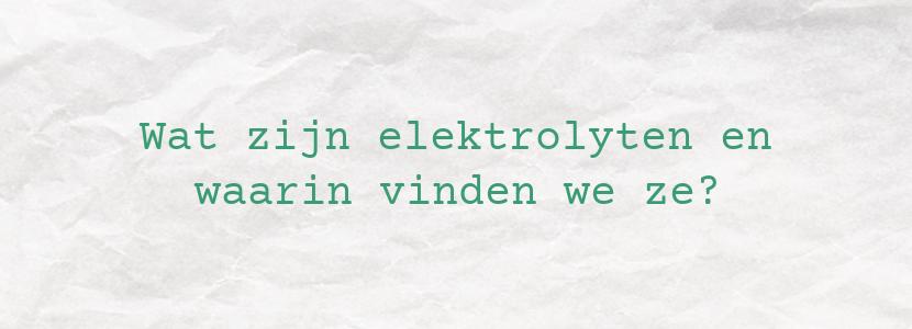 Wat zijn elektrolyten en waarin vinden we ze?