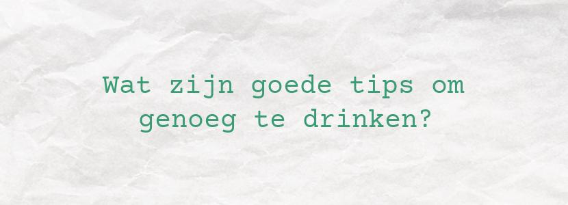 Wat zijn goede tips om genoeg te drinken?