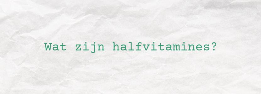 Wat zijn halfvitamines?