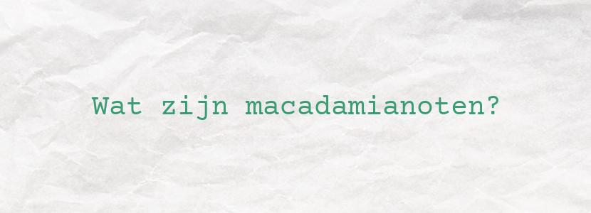Wat zijn macadamianoten?