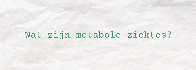 Wat zijn metabole ziektes?
