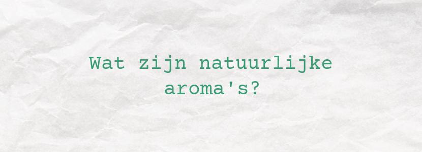 Wat zijn natuurlijke aroma's?