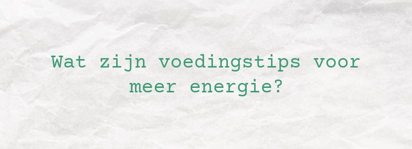 Wat zijn voedingstips voor meer energie?
