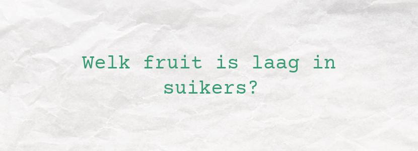 Welk fruit is laag in suikers?