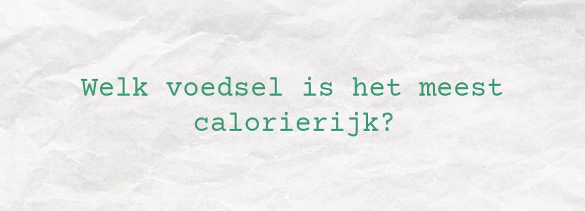 Welk voedsel is het meest calorierijk?