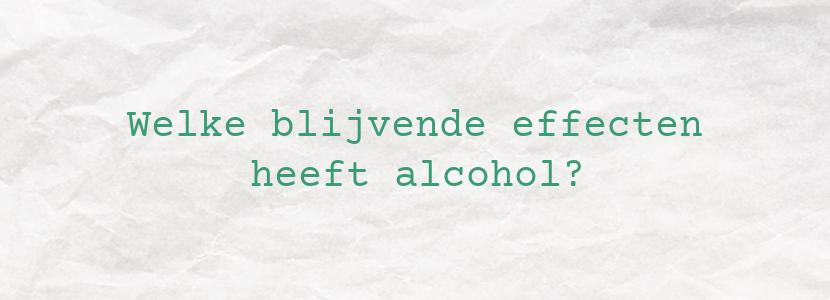 Welke blijvende effecten heeft alcohol?