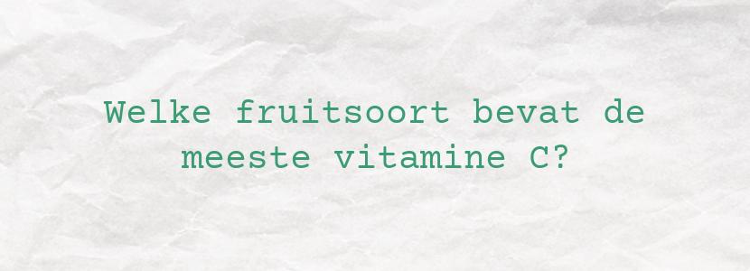 Welke fruitsoort bevat de meeste vitamine C?