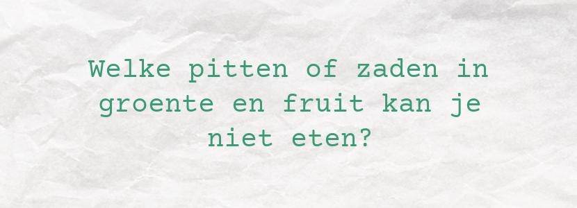 Welke pitten of zaden in groente en fruit kan je niet eten?
