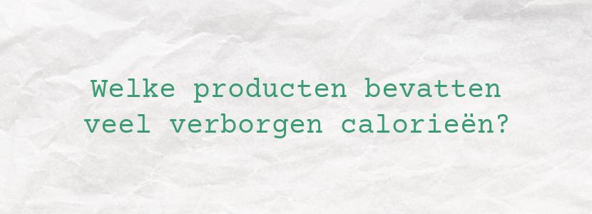 Welke producten bevatten veel verborgen calorieën?