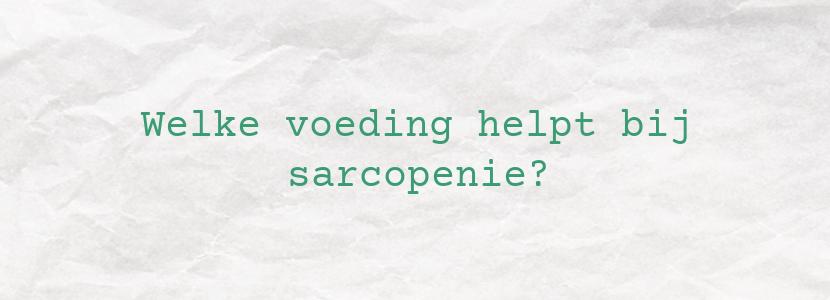 Welke voeding helpt bij sarcopenie?