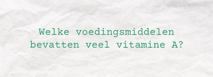 Welke voedingsmiddelen bevatten veel vitamine A?