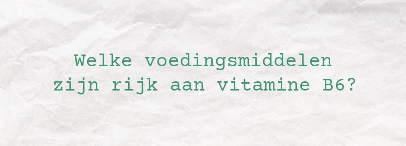 Welke voedingsmiddelen zijn rijk aan vitamine B6?