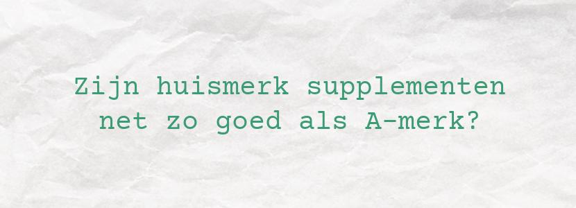 Zijn huismerk supplementen net zo goed als A-merk?