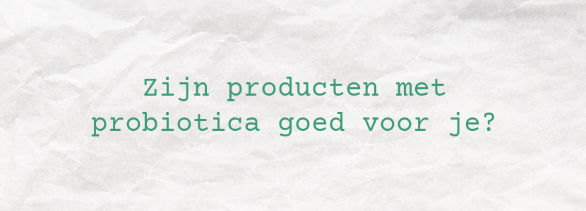 Zijn producten met probiotica goed voor je?