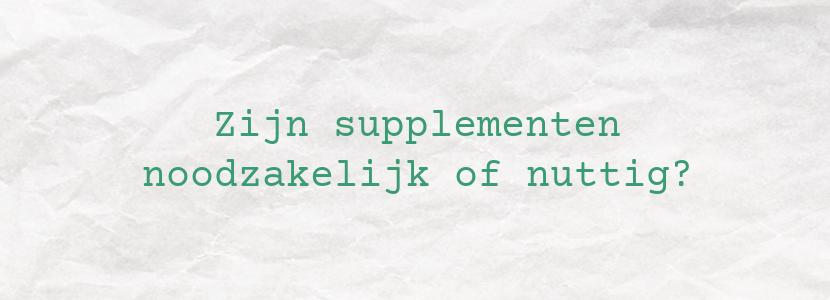 Zijn supplementen noodzakelijk of nuttig?