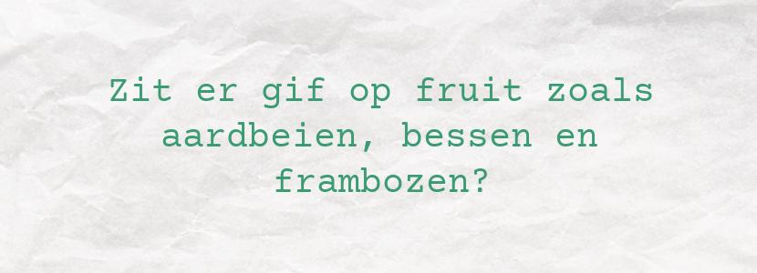 Zit er gif op fruit zoals aardbeien, bessen en frambozen?