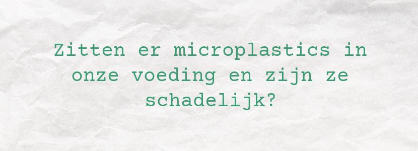 Zitten er microplastics in onze voeding en zijn ze schadelijk?