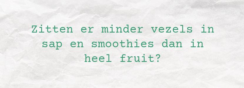 Zitten er minder vezels in sap en smoothies dan in heel fruit?